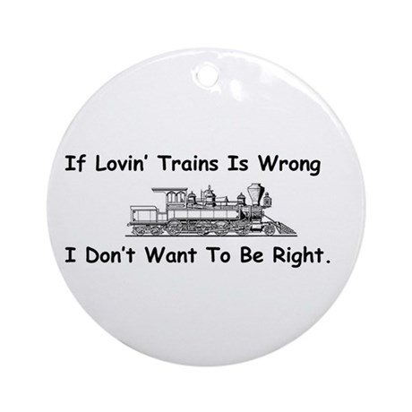 If Lovin' Trains is Wrong Ornament (Round)