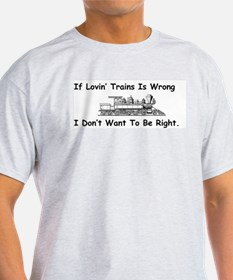 If Lovin' Trains is Wrong T-Shirt