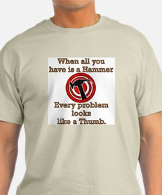 """""""When all you have is a hammer...""""  T-Shirt"""