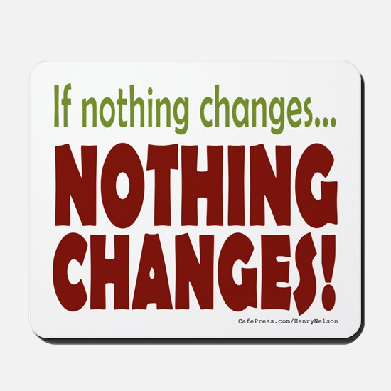 If Nothing Changes, Nothing Changes Mousepad