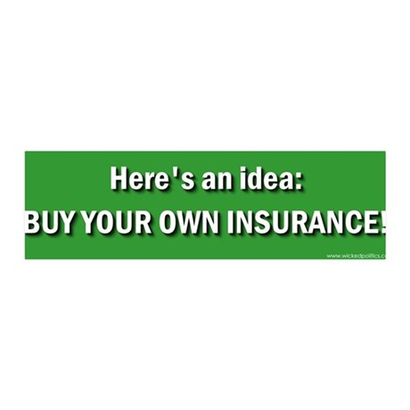 Here's an idea buy your own insurance