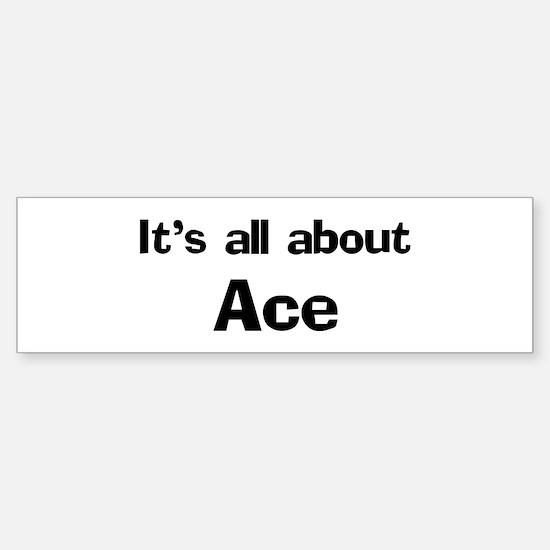 It's all about Ace Bumper Bumper Bumper Sticker