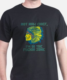 Not Now Chief, I'm In The Fuckin Zone T-Shirt