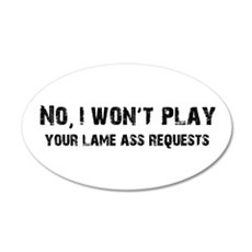 Play Your Lame Ass Requests 20x12 Oval Wall Peel