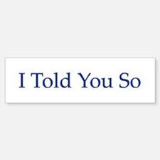 I Told You So Bumper Bumper Bumper Sticker