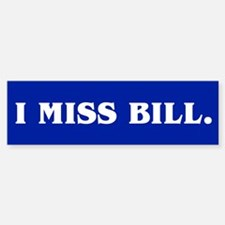 I MISS BILL. Bumper Bumper Bumper Sticker