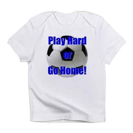 Play Hard or Go Home! Infant T-Shirt