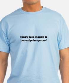 I know just enough to be really dangerous! T-Shirt