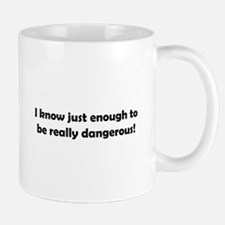 I know just enough to be really dangerous! Mug