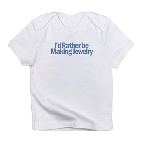 I'd Rather be Making Jewelry Infant T-Shirt