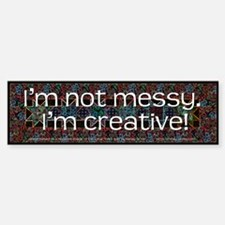 I'm Not Messy, I'm Creative! Bumper Bumper Sticker