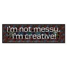 I'm Not Messy, I'm Creative! Bumper Sticker