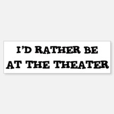 Rather be At the Theater Bumper Bumper Bumper Sticker