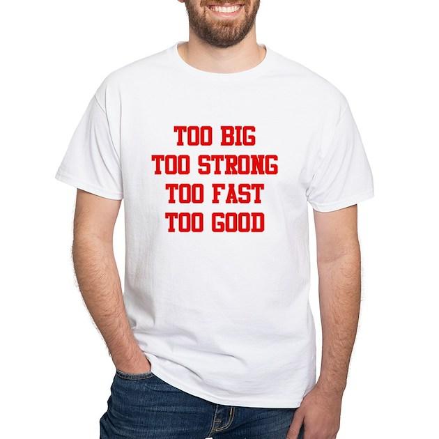 Too big too strong too fast too good white t shirt too for Good white t shirts