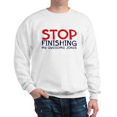 Stop finishing my awesome jok Sweatshirt