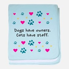 Dogs Have Owners, Cats Staff baby blanket