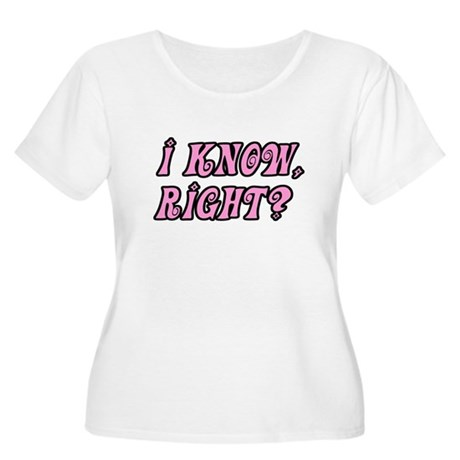 I Know Right Women's Plus Size Scoop Neck T-Shirt