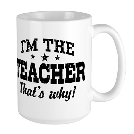 I'm The Teacher That's Why Large Mug