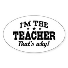 I'm The Teacher That's Why Decal