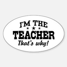I'm The Teacher That's Why Sticker (Oval)