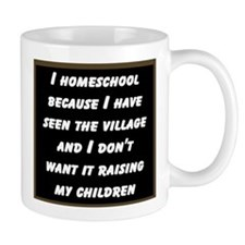 I HOMESCHOOL BECAUSE I HAVE SEEN THE VILLAGE AND..