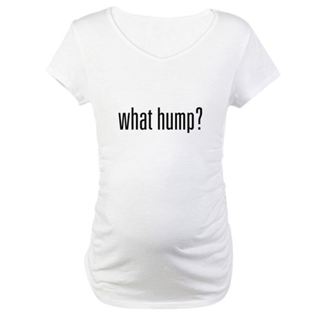 What Hump? Maternity T-Shirt