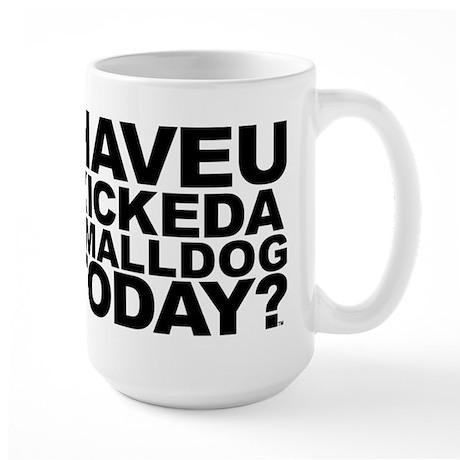 Have U Kicked Small Dog Large Mug