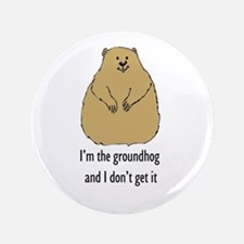 """Groundhog doesn't get it 3.5"""" Button"""