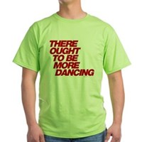 There Ought To Be More Dancing Green T-Shirt