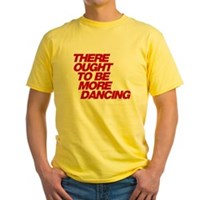 There Ought To Be More Dancing Yellow T-Shirt