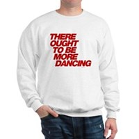 There Ought To Be More Dancing Sweatshirt