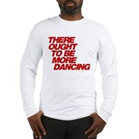 There Ought To Be More Dancing Long Sleeve T-Shirt