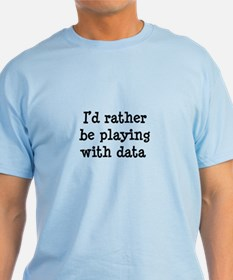 I'd rather be playing with data T-Shirt