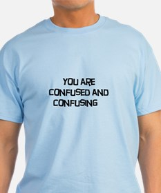 You are confused and confusing T-Shirt