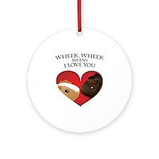 Wheek, Wheek means I LoveYou Ornament (Round)