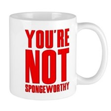 You're Not Spongeworthy Mug