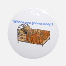 CBr Where you gonna sleep Ornament (Round)