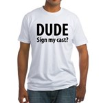 Dude Sign My Cast? Fitted T-Shirt