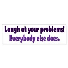 Laugh at your problems Bumper Sticker