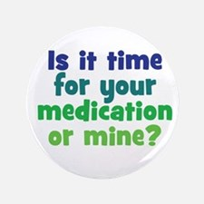 "Your Meds or Mine? 3.5"" Button"
