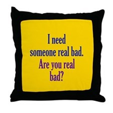Need someone real bad Throw Pillow
