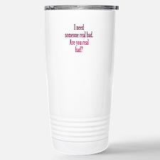 Need someone real bad Travel Mug