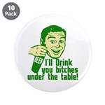 """Drink You Bitches Under The Table 3.5"""" Button (10"""