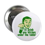 """Drink You Bitches Under The Table 2.25"""" Button (10"""