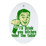 Drink You Bitches Under The Table Ornament (Oval)