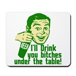Drink You Bitches Under The Table Mousepad