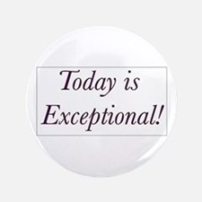 "Today is Exceptional! 3.5"" Button"
