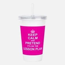 Keep Calm and Pretend it's on the Lesson Plan Acry