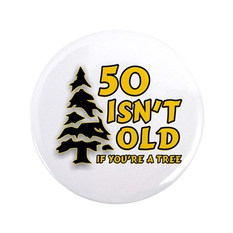 "50 Isn't Old, If You're A Tree 3.5"" Button"