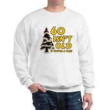 60 Isn't Old, If You're A Tree Sweatshirt
